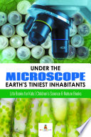 Under The Microscope Earth S Tiniest Inhabitants Life Books For Kids Children S Science Nature Books