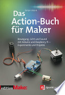 Das Action-Buch für Maker  : Bewegung, Licht und Sound mit Arduino und Raspberry Pi – Experimente und Projekte