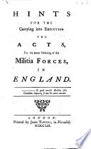 Hints for the carrying into execution the Acts for the better ordering of the Militia Forces in England