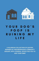 Your Dog S Poop Is Ruining My Life A Hilarious Collection Of Quotes Inspired By Neighborhood Community Groups