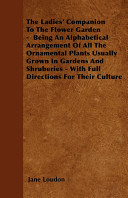 The Ladies  Companion to the Flower Garden   Being an Alphabetical Arrangement of All the Ornamental Plants Usually Grown in Gardens and Shruberies