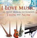 I Love Music  All About Musical Instruments Then and Now