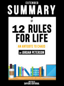 Extended Summary Of 12 Rules For Life: An Antidote To Chaos - By Jordan Peterson