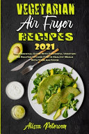 Vegetarian Air Fryer Recipes 2021  The Essential Guide With Flavorful Vegetarian Recipes to Cook Fast   Healthy Meals With Your Air Fryer