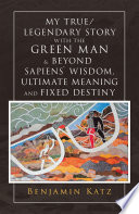 My True/ Legendary Story with the Green Man & Beyond Sapiens` Wisdom, Ultimate Meaning and Fixed Destiny