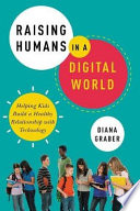 """""""Raising Humans In A Digital World: Helping Kids Build A Healthy Relationship With Technology"""" by Diana Graber"""