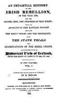 An Impartial History of the Irish Rebellion  in the year 1798  and the causes  rise and progress of that event  with an account of the battles fought between the Kings troops and the Insurgents  Also the state trials and examinations of the rebel chiefs  Illustrated with an historical view of Ireland from     1684  to 1803