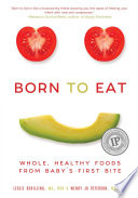 """Born to Eat: Whole, Healthy Foods from Baby's First Bite"" by Wendy Jo Peterson, Leslie Schilling"