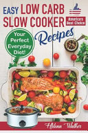 Easy Low Carb Slow Cooker Recipes: Best Healthy Low Carb Crock Pot Recipe Cookbook for Your Perfect Everyday Diet! (Low Carb Chicken Soup, Ribs, Pork