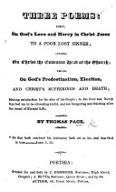 Three Poems  first  on God s Love and Mercy     to a poor lost sinner  second  on Christ the covenant Head of the Church  third  on God s Predestination  Election  and Christ s Sufferings and Death