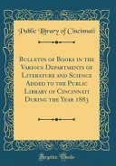 Bulletin Of Books In The Various Departments Of Literature And Science Added To The Public Library Of Cincinnati During The Year 1883 Classic Reprint