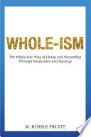 Whole ism  The Whole istic Way of Living and Succeeding Through Integration and Synergy