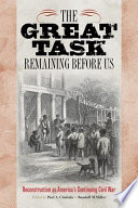 The Great Task Remaining Before Us  : Reconstruction as America's Continuing Civil War