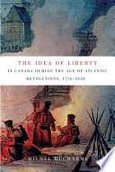 The Idea of Liberty in Canada during the Age of Atlantic Revolutions  1776 1838