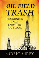 Oil Field Trash Roughneck Tales from the Rig Floor Book