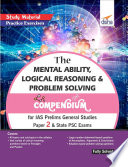 The Mental Ability, Logical Reasoning & Problem Solving Compendium for IAS Prelims General Studies Paper 2 & State PSC Exams