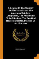 A Reprint of the Country Builder s Assistant  the American Builder s Companion  the Rudiments of Architecture  the Practical House Carpenter  Practice