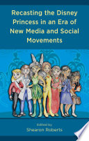 """Recasting the Disney Princess in an Era of New Media and Social Movements"" by Shearon Roberts, Jenny Banh, Alexis Woods Barr, Shaniece B. Bickham, Ahli Chatters, Charity Clay, Sarah A. Clunis, Veronica Nohemi Duran, Krystal Ghisyawan, Susanne R. Hackett, Abeo Jackson, Sheryl Kennedy Haydel, Varion Laurent, Leece Lee-Oliver, Sarah Maben, Turon Nicholas, Prairie Endres-Parnell, Kelsey Denise Ray, Daron Roberts, Alberto Rodriguez, Hannah Joy Shareef, Holly Pate, Jana Thomas, Prinsey Walker, Rebecca Weidman-Winter"