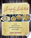 """Simply Scratch: 120 Wholesome Homemade Recipes Made Easy"" by Laurie McNamara"