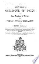 A General Catalogue Of Books In Every Department Of Literature For Public School Libraries In Upper Canada Sanctioned By The Council Of Public Instruction With The General Provisions Of The Law And The Regulations For The Establishment Of Public Libraries Etc
