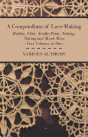 A Compendium of Lace Making   Bobbin  Filet  Needle Point  Netting  Tatting and Much More   Four Volumes in One
