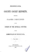 Pennsylvania County Court Reports  Containing Cases Decided in the Courts of the Several Counties of the Commonwealth of Pennsylvania