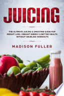 Juicing The Ultimate Juicing Smoothie Guide For Weight Loss Vibrant Energy Better Health Without Grueling Workouts