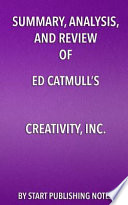 Summary, Analysis, and Review of Ed Catmull's Creativity, Inc.: Overcoming the Unseen Forces That Stand in the Way of True Inspiration