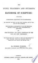 The Pupil Teacher s and Student s Handbook of Scripture  Containing Everything Requisite for Examination  Etc