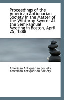 Proceedings of the American Antiquarian Society in the Matter of the Winthrop Sword  At the Semi Ann