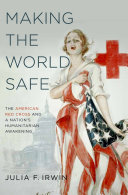 Making the World Safe: The American Red Cross and a Nation's ...