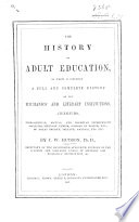 The History of Adult Education, in which is Comprised a Full ... History of the Mechanics' and Literary Institutions, Athenaeums, Etc. of Great Britain, Ireland, America, Etc