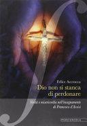 Dio non si stanca di perdonare. Verità e misericordia nell'insegnamento di Francesco d'Assisi
