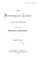 The Mysterious Cooks  a Tale of Australia  To which is Added Christmas in Queensland  By T  G
