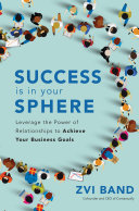 Success Is in Your Sphere  Leverage the Power of Relationships to Achieve Your Business Goals