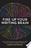 Fire Up Your Writing Brain  : How to Use Proven Neuroscience to Become a More Creative, Productive, and Successful Writer