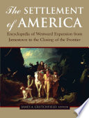 The Settlement of America  : An Encyclopedia of Westward Expansion from Jamestown to the Closing of the Frontier