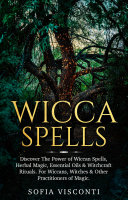 Wicca Spells: Discover The Power of Wiccan Spells, Herbal Magic, Essential Oils & Witchcraft Rituals. For Wiccans, Witches & Other Practitioners of Magic Pdf/ePub eBook