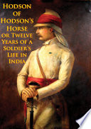 Hodson Of Hodson   s Horse Or Twelve Years Of A Soldier   s Life In India  Illustrated Edition