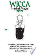 Wicca Herbal Magic 2021: A Complete Guide to the Natural Magic of Herbs and Become a Natural Practitioner of Wiccan Traditions, Spells and Ritu