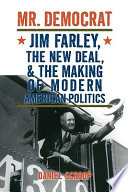 Mr. Democrat  : Jim Farley, the New Deal and the Making of Modern American Politics