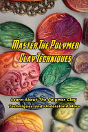 Master The Polymer Clay Techniques