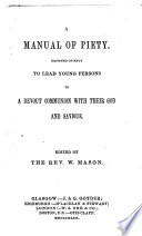 A manual of piety  Designed chiefly to lead young persons to a devout communion with their God and saviour  Edited by the Rev  W  Mason
