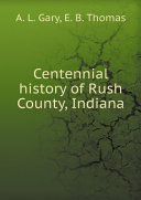 Centennial history of Rush County  Indiana