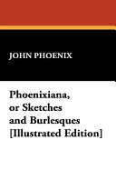 Phoenixiana  Or Sketches and Burlesques  Illustrated Edition