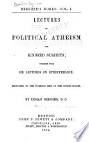 Beecher s Works      Lectures on political atheism and kindred subjects  together with six lectures on intemperance