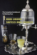 The Complete Guidebook To Making Your Own Liquor  Safely And Legally