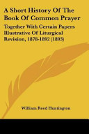 A Short History of the Book of Common Prayer  Together with Certain Papers Illustrative of Liturgical Revision  1878 1892  1893