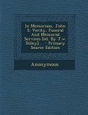 In Memoriam, John S. Verity, Funeral and Memorial Services [Ed. by J. W. Dilley]... . - Primary Source Edition