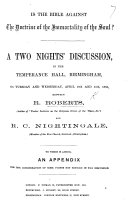 Is the Bible against the doctrine of the Immortality of the Soul  A two nights  discussion  in the Temperance Hall  Birmingham      April 10th and 11th  1866  between R  Roberts      and R  C  Nightingale  etc